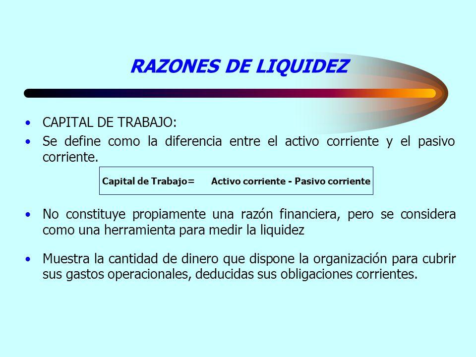RAZONES DE LIQUIDEZ CAPITAL DE TRABAJO: Se define como la diferencia entre el activo corriente y el pasivo corriente. No constituye propiamente una ra