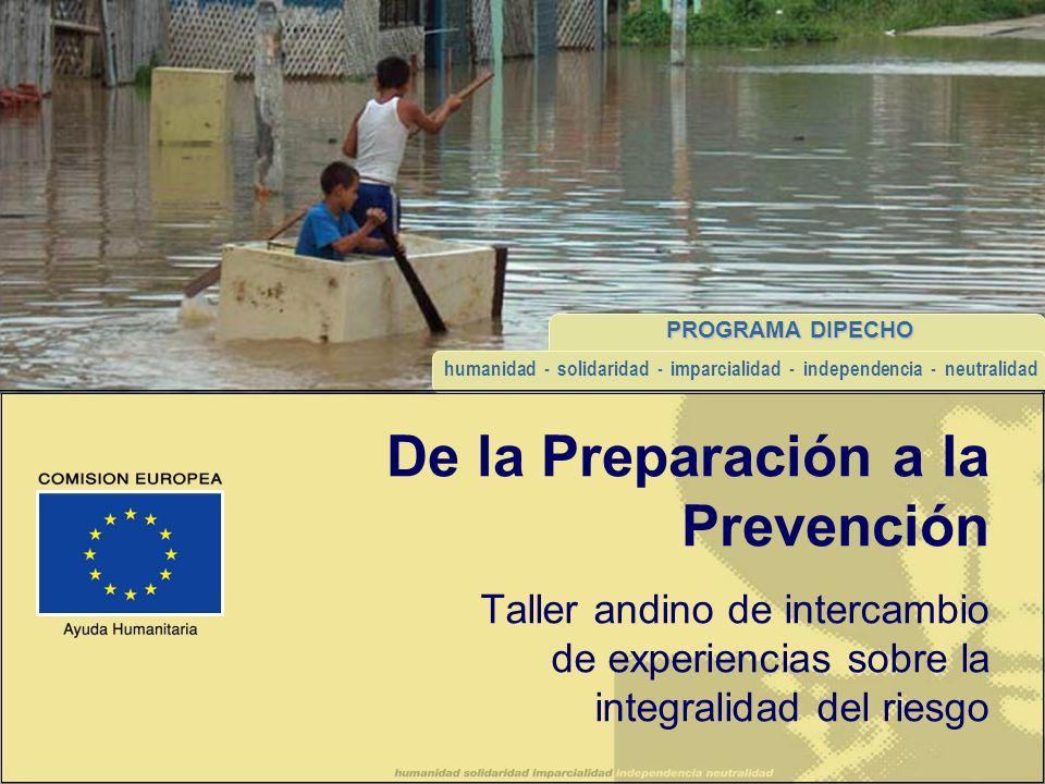 PROGRAMA DIPECHO humanidad - solidaridad - imparcialidad - independencia - neutralidad De la Preparación a la Prevención Taller andino de intercambio