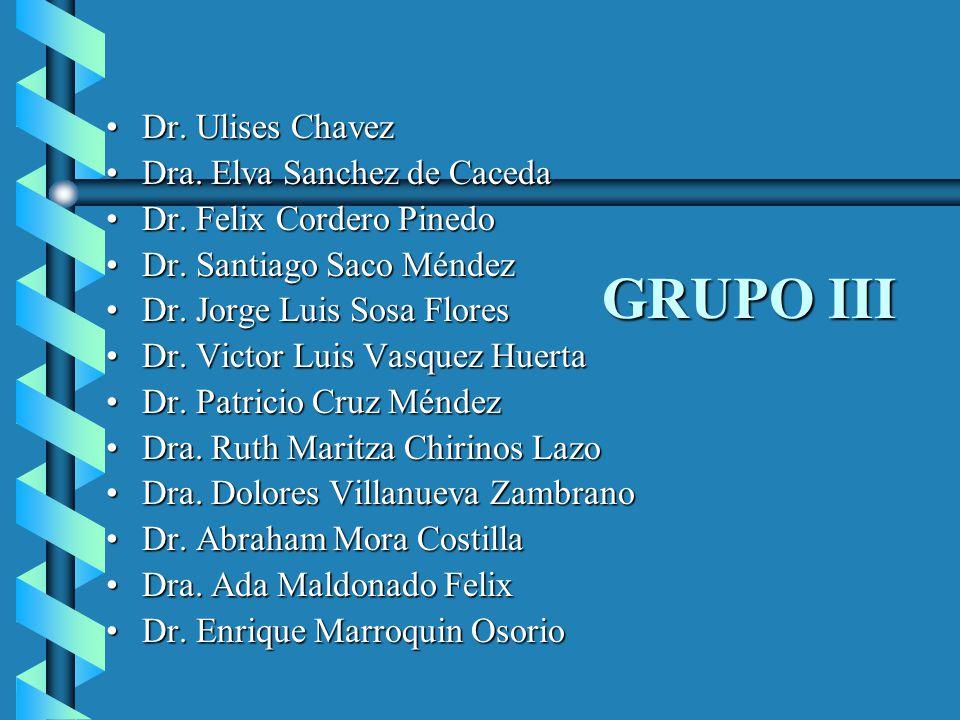 GRUPO III Dr. Ulises ChavezDr. Ulises Chavez Dra. Elva Sanchez de CacedaDra. Elva Sanchez de Caceda Dr. Felix Cordero PinedoDr. Felix Cordero Pinedo D