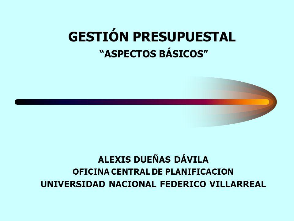 GESTIÓN PRESUPUESTAL ASPECTOS BÁSICOS ALEXIS DUEÑAS DÁVILA OFICINA CENTRAL DE PLANIFICACION UNIVERSIDAD NACIONAL FEDERICO VILLARREAL
