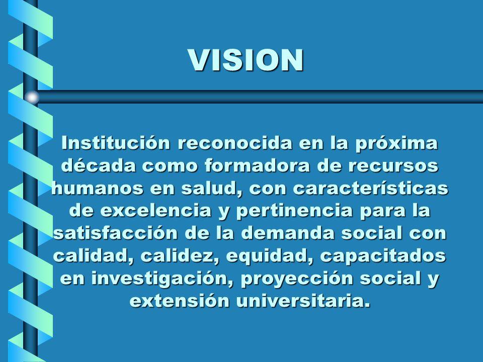 VISION Institución reconocida en la próxima década como formadora de recursos humanos en salud, con características de excelencia y pertinencia para l