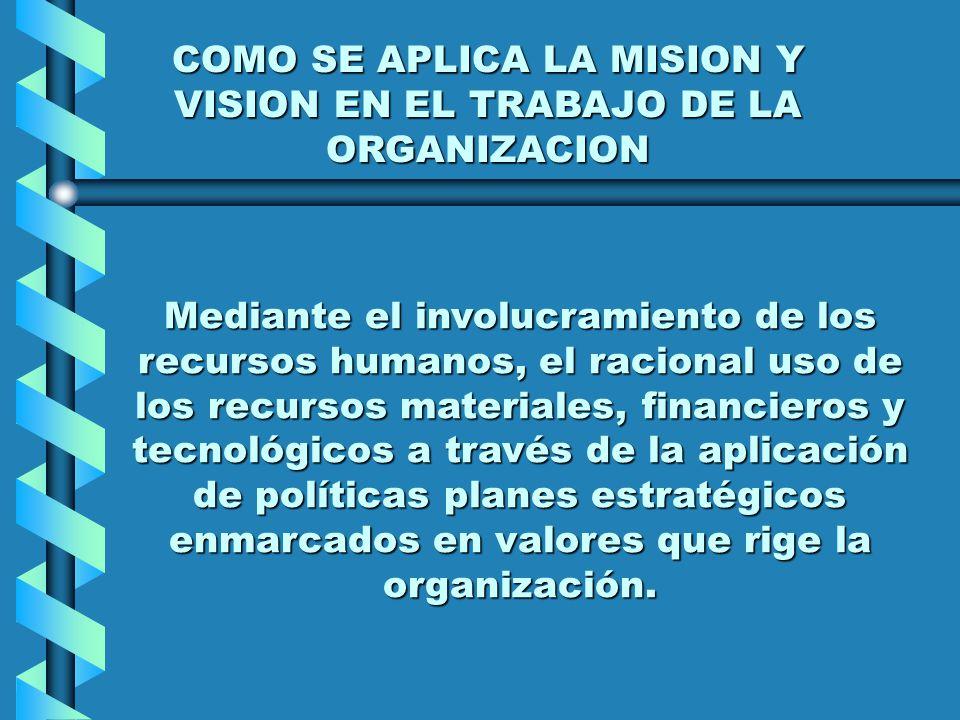 COMO SE APLICA LA MISION Y VISION EN EL TRABAJO DE LA ORGANIZACION Mediante el involucramiento de los recursos humanos, el racional uso de los recurso
