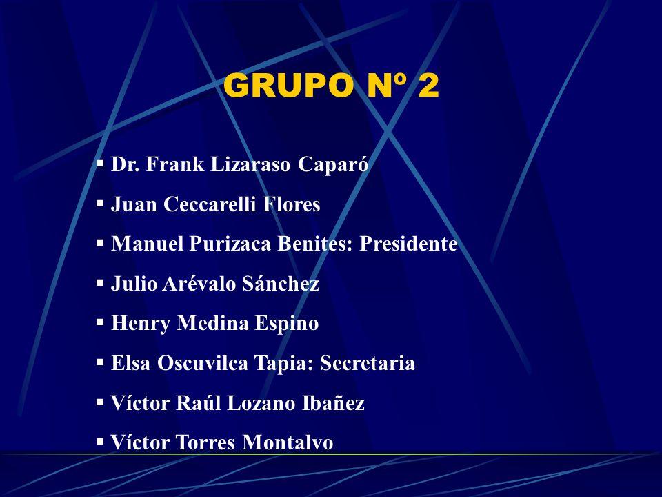 GRUPO Nº 2 Dr. Frank Lizaraso Caparó Juan Ceccarelli Flores Manuel Purizaca Benites: Presidente Julio Arévalo Sánchez Henry Medina Espino Elsa Oscuvil