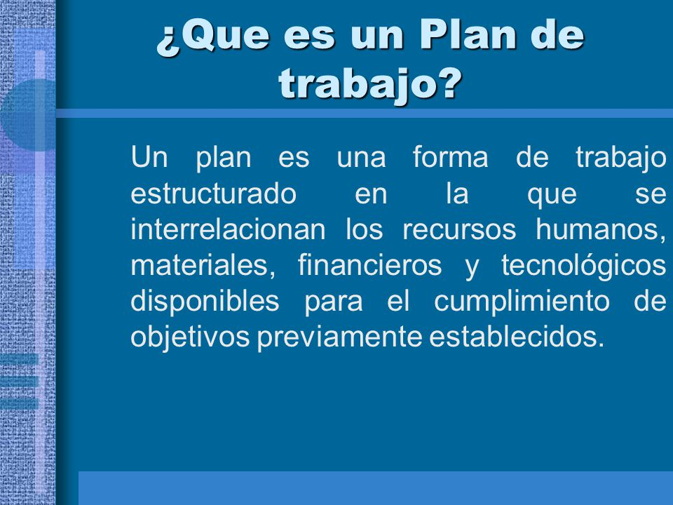 ¿Que es un Plan de trabajo? Un plan es una forma de trabajo estructurado en la que se interrelacionan los recursos humanos, materiales, financieros y