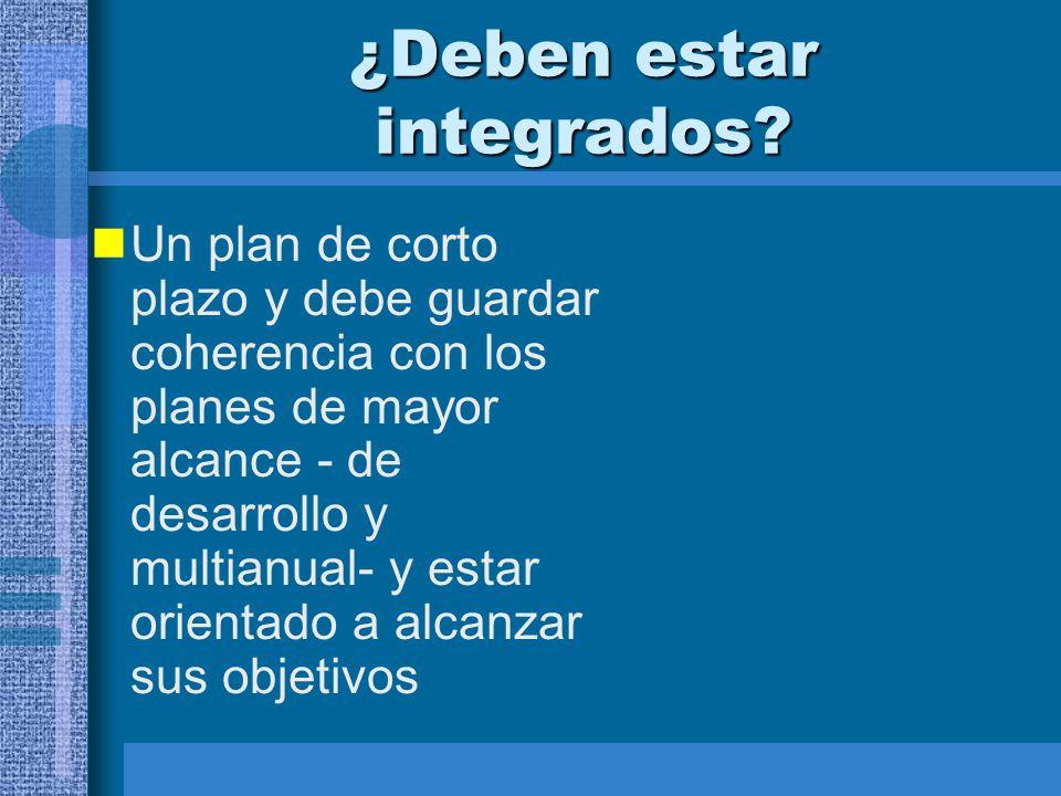 ¿Deben estar integrados? Un plan de corto plazo y debe guardar coherencia con los planes de mayor alcance - de desarrollo y multianual- y estar orient