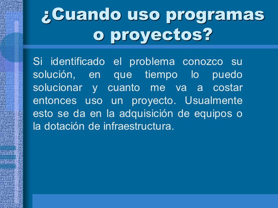 ¿Cuando uso programas o proyectos? Si identificado el problema conozco su solución, en que tiempo lo puedo solucionar y cuanto me va a costar entonces