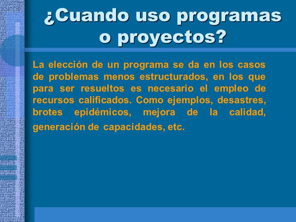 ¿Cuando uso programas o proyectos? La elección de un programa se da en los casos de problemas menos estructurados, en los que para ser resueltos es ne