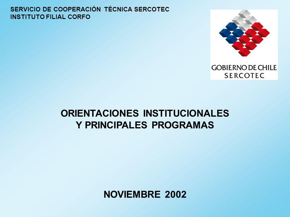SERVICIO DE COOPERACIÓN TÉCNICA SERCOTEC INSTITUTO FILIAL CORFO ORIENTACIONES INSTITUCIONALES Y PRINCIPALES PROGRAMAS NOVIEMBRE 2002