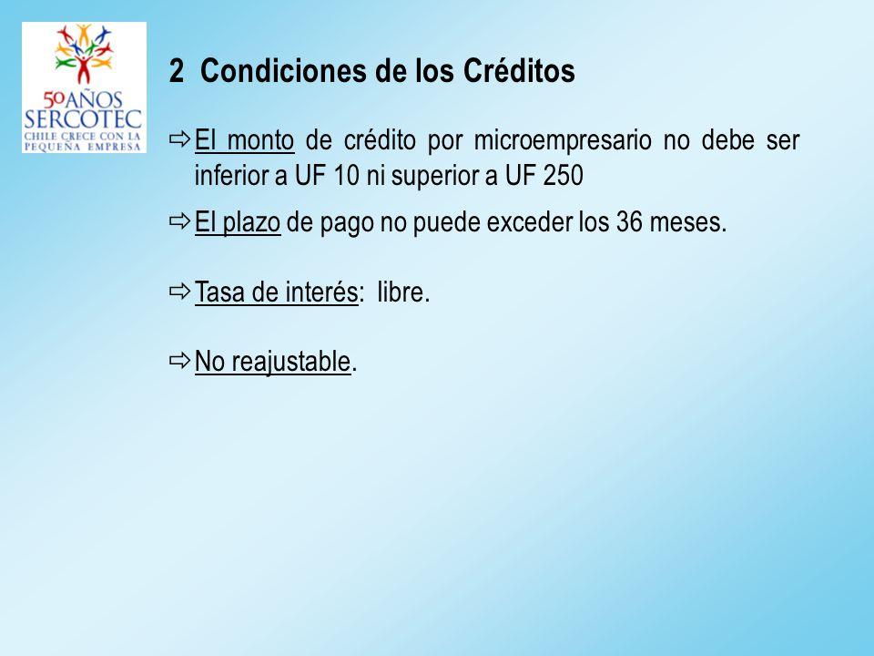 2 Condiciones de los Créditos El monto de crédito por microempresario no debe ser inferior a UF 10 ni superior a UF 250 El plazo de pago no puede exceder los 36 meses.
