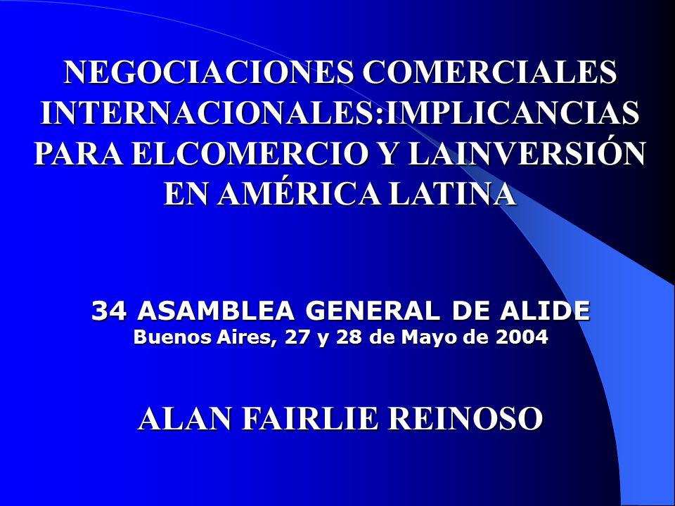 NEGOCIACIONES COMERCIALES INTERNACIONALES:IMPLICANCIAS PARA ELCOMERCIO Y LAINVERSIÓN EN AMÉRICA LATINA 34 ASAMBLEA GENERAL DE ALIDE Buenos Aires, 27 y 28 de Mayo de 2004 ALAN FAIRLIE REINOSO