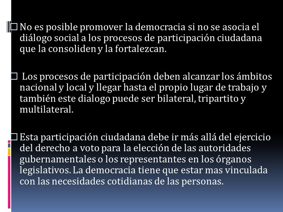 No es posible promover la democracia si no se asocia el diálogo social a los procesos de participación ciudadana que la consoliden y la fortalezcan. L