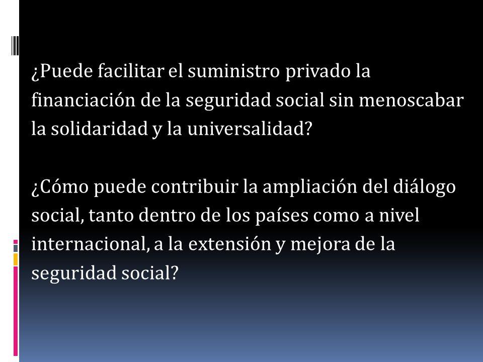 ¿Puede facilitar el suministro privado la financiación de la seguridad social sin menoscabar la solidaridad y la universalidad? ¿Cómo puede contribuir