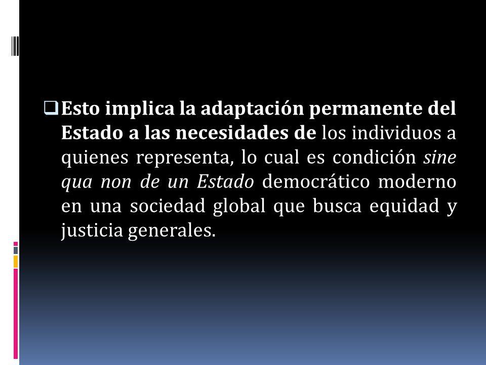 Esto implica la adaptación permanente del Estado a las necesidades de los individuos a quienes representa, lo cual es condición sine qua non de un Est