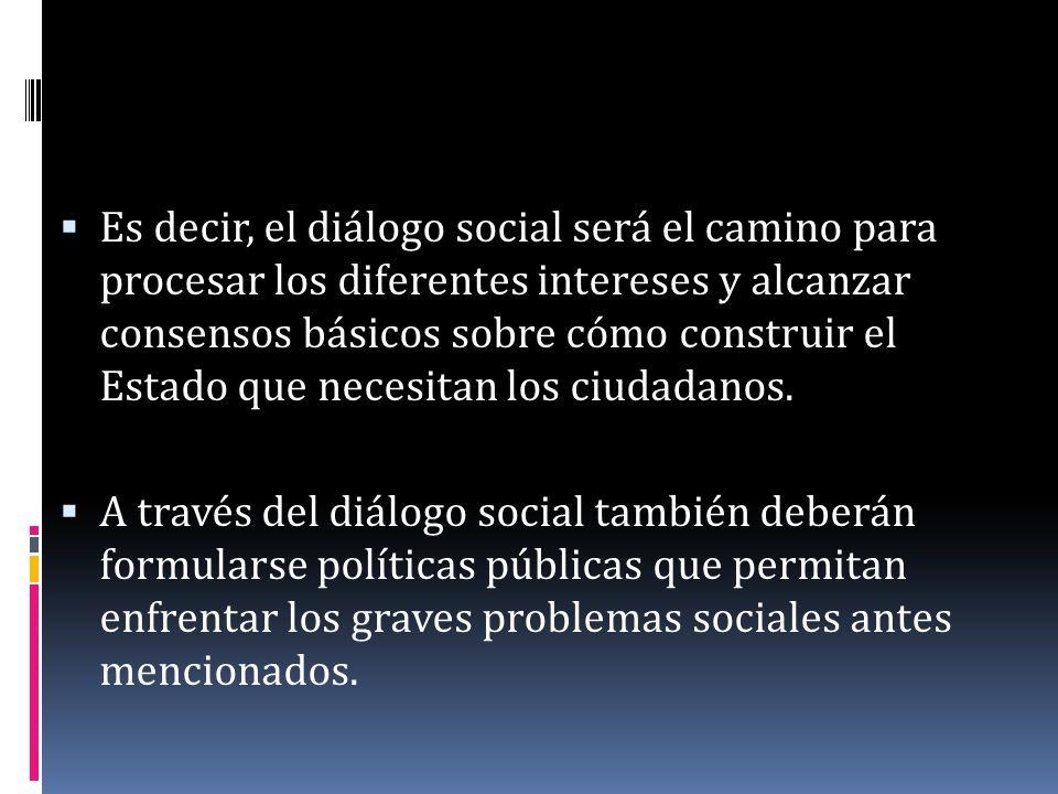 Es decir, el diálogo social será el camino para procesar los diferentes intereses y alcanzar consensos básicos sobre cómo construir el Estado que nece