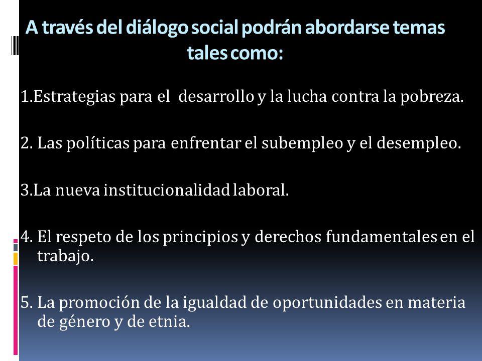 A través del diálogo social podrán abordarse temas tales como: 1.Estrategias para el desarrollo y la lucha contra la pobreza. 2. Las políticas para en