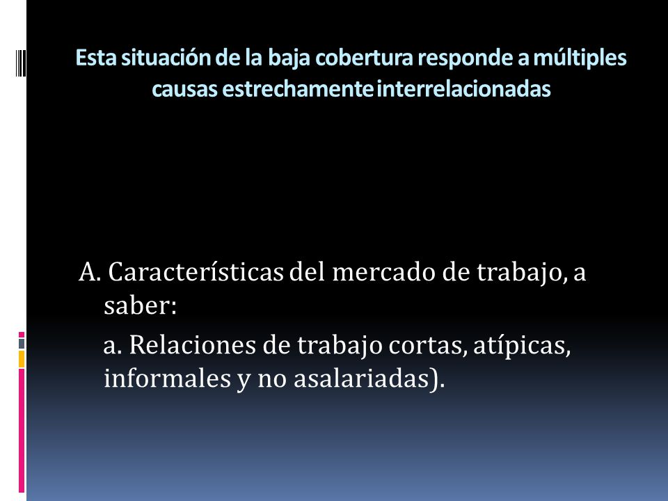 Esta situación de la baja cobertura responde a múltiples causas estrechamente interrelacionadas A. Características del mercado de trabajo, a saber: a.