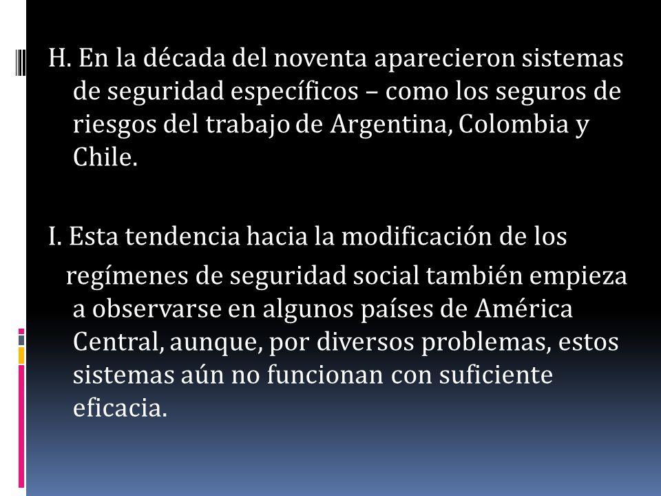 H. En la década del noventa aparecieron sistemas de seguridad específicos – como los seguros de riesgos del trabajo de Argentina, Colombia y Chile. I.