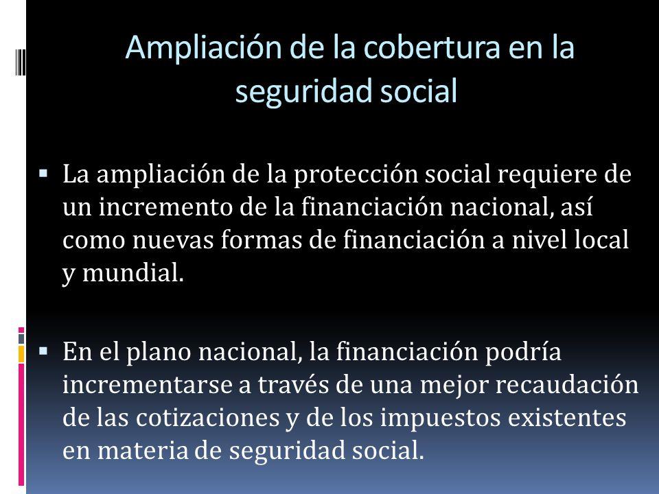 Ampliación de la cobertura en la seguridad social La ampliación de la protección social requiere de un incremento de la financiación nacional, así com