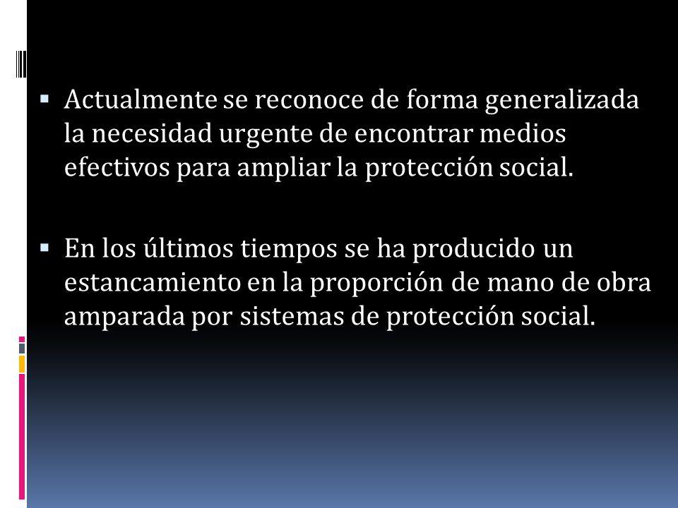 Actualmente se reconoce de forma generalizada la necesidad urgente de encontrar medios efectivos para ampliar la protección social. En los últimos tie
