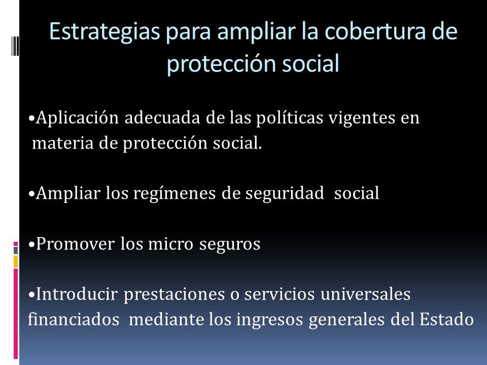 Estrategias para ampliar la cobertura de protección social Aplicación adecuada de las políticas vigentes en materia de protección social. Ampliar los