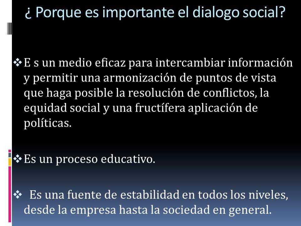 ¿ Porque es importante el dialogo social? E s un medio eficaz para intercambiar información y permitir una armonización de puntos de vista que haga po