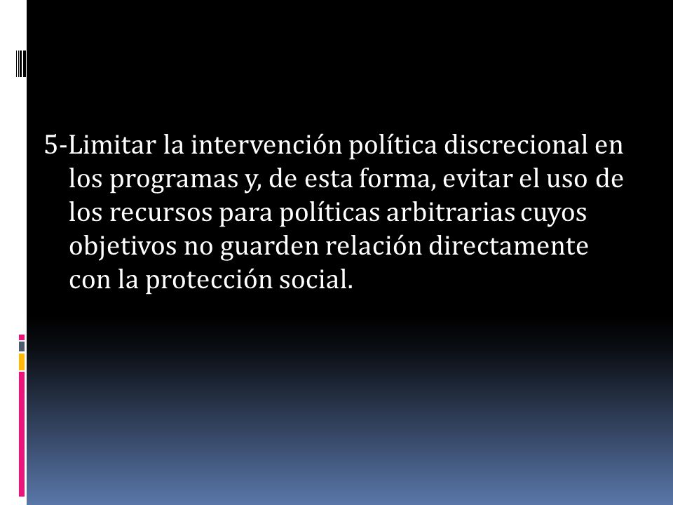 5-Limitar la intervención política discrecional en los programas y, de esta forma, evitar el uso de los recursos para políticas arbitrarias cuyos obje