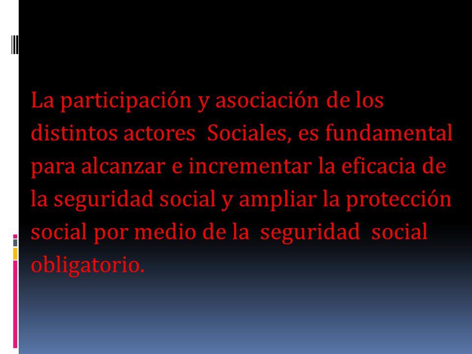 La participación y asociación de los distintos actores Sociales, es fundamental para alcanzar e incrementar la eficacia de la seguridad social y ampli