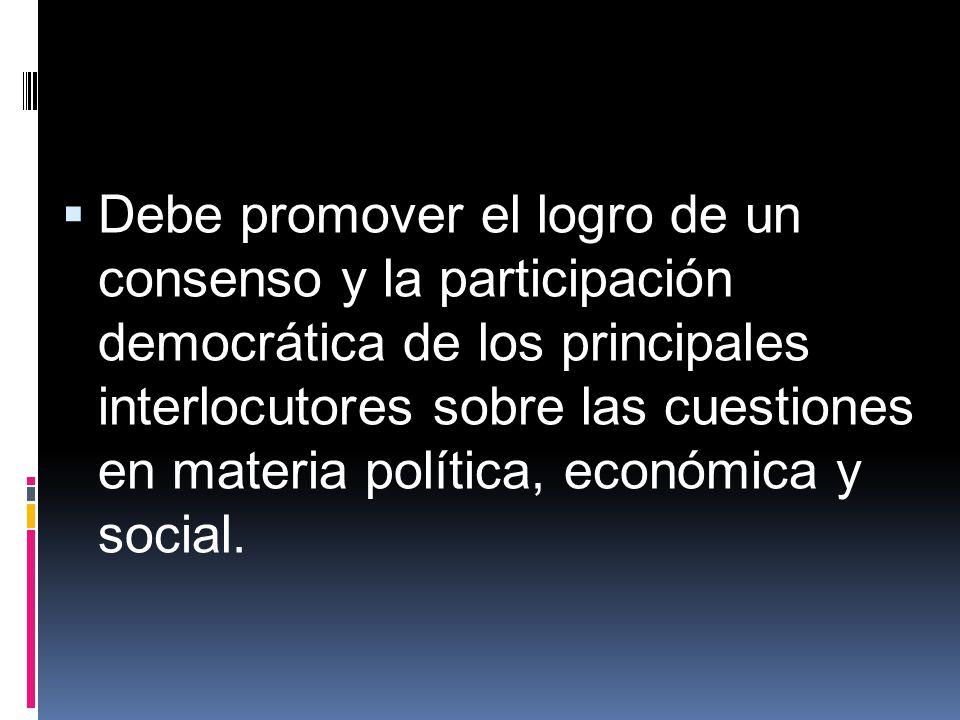 Debe promover el logro de un consenso y la participación democrática de los principales interlocutores sobre las cuestiones en materia política, econó