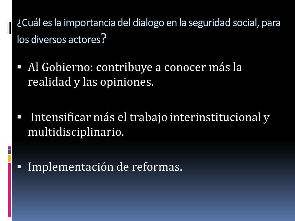 ¿Cuál es la importancia del dialogo en la seguridad social, para los diversos actores ? Al Gobierno: contribuye a conocer más la realidad y las opinio