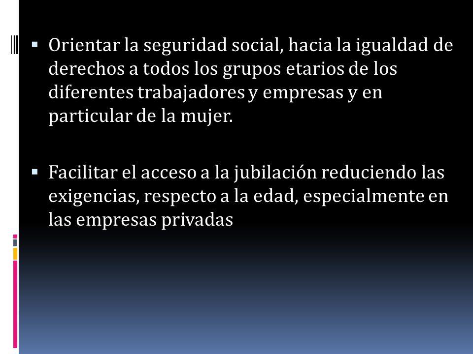 Orientar la seguridad social, hacia la igualdad de derechos a todos los grupos etarios de los diferentes trabajadores y empresas y en particular de la