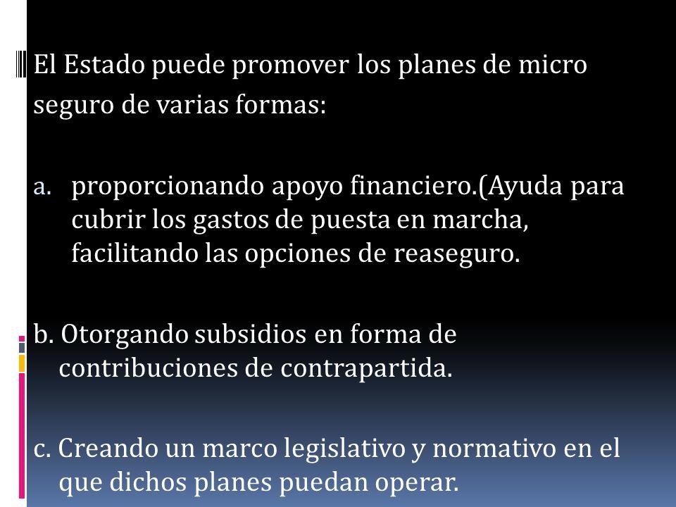 El Estado puede promover los planes de micro seguro de varias formas: a. proporcionando apoyo financiero.(Ayuda para cubrir los gastos de puesta en ma