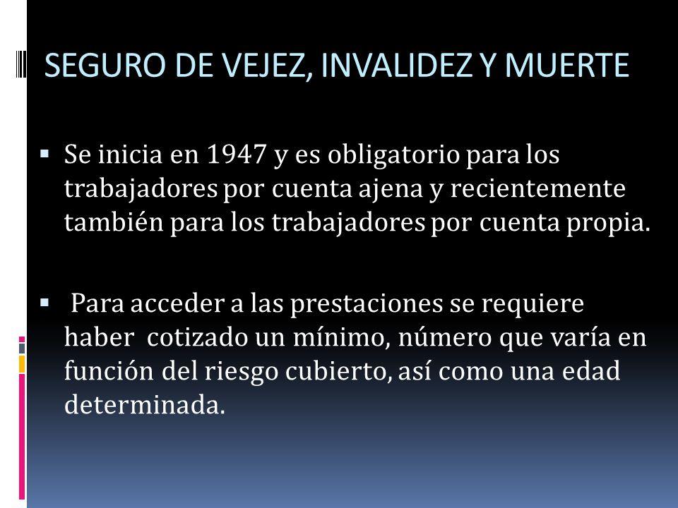 SEGURO DE VEJEZ, INVALIDEZ Y MUERTE Se inicia en 1947 y es obligatorio para los trabajadores por cuenta ajena y recientemente también para los trabaja