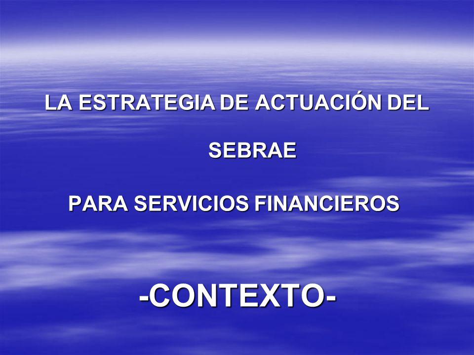 LA ESTRATEGIA DE ACTUACIÓN DEL SEBRAE PARA SERVICIOS FINANCIEROS PARA SERVICIOS FINANCIEROS-CONTEXTO-