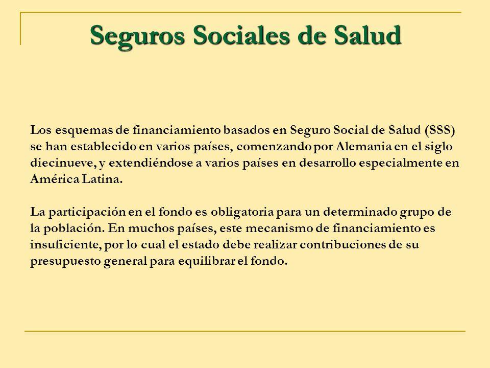 Seguros Sociales de Salud Los esquemas de financiamiento basados en Seguro Social de Salud (SSS) se han establecido en varios países, comenzando por A