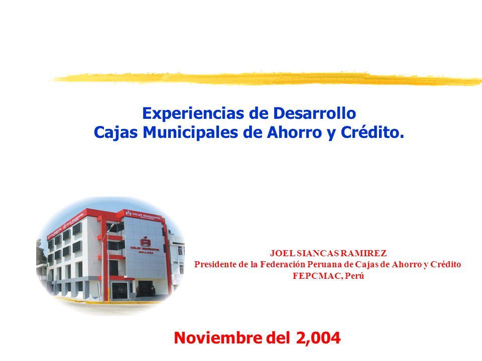 Experiencias de Desarrollo Cajas Municipales de Ahorro y Crédito. Noviembre del 2,004 JOEL SIANCAS RAMIREZ Presidente de la Federación Peruana de Caja