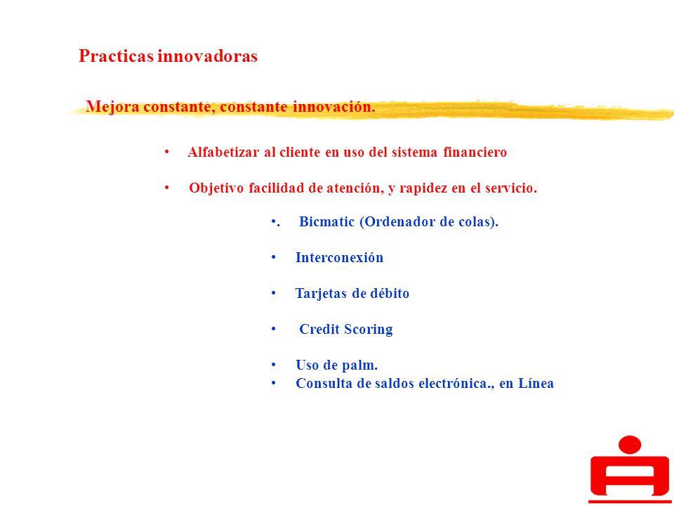 Practicas innovadoras Mejora constante, constante innovación. Alfabetizar al cliente en uso del sistema financiero Objetivo facilidad de atención, y r