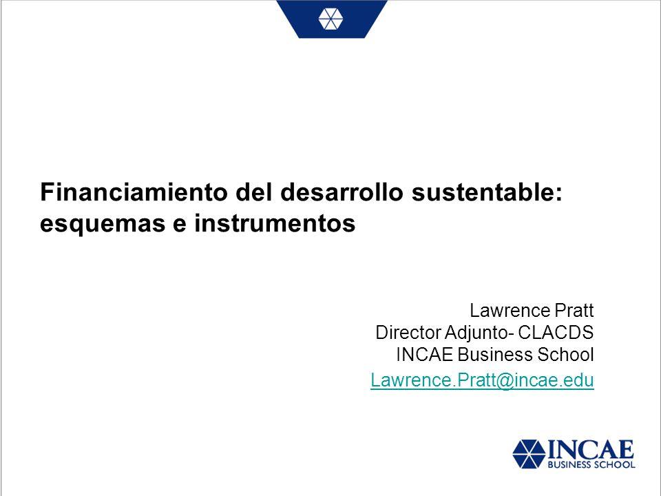 Financiamiento del desarrollo sustentable: esquemas e instrumentos Lawrence Pratt Director Adjunto- CLACDS INCAE Business School Lawrence.Pratt@incae.edu