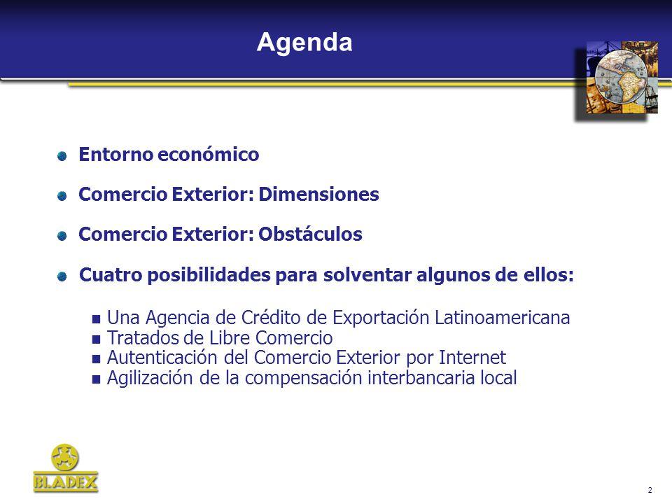 2 Agenda Entorno económico Comercio Exterior: Dimensiones Comercio Exterior: Obstáculos Cuatro posibilidades para solventar algunos de ellos: Una Agencia de Crédito de Exportación Latinoamericana Tratados de Libre Comercio Autenticación del Comercio Exterior por Internet Agilización de la compensación interbancaria local
