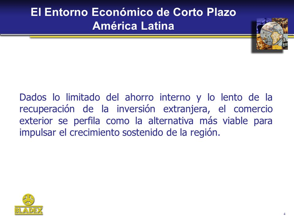 4 El Entorno Económico de Corto Plazo América Latina Dados lo limitado del ahorro interno y lo lento de la recuperación de la inversión extranjera, el comercio exterior se perfila como la alternativa más viable para impulsar el crecimiento sostenido de la región.