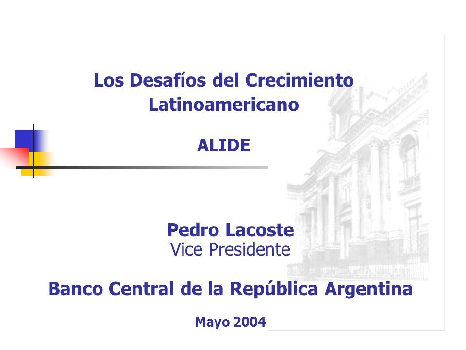 Pedro Lacoste Vice Presidente Banco Central de la República Argentina Mayo 2004 Los Desafíos del Crecimiento Latinoamericano ALIDE
