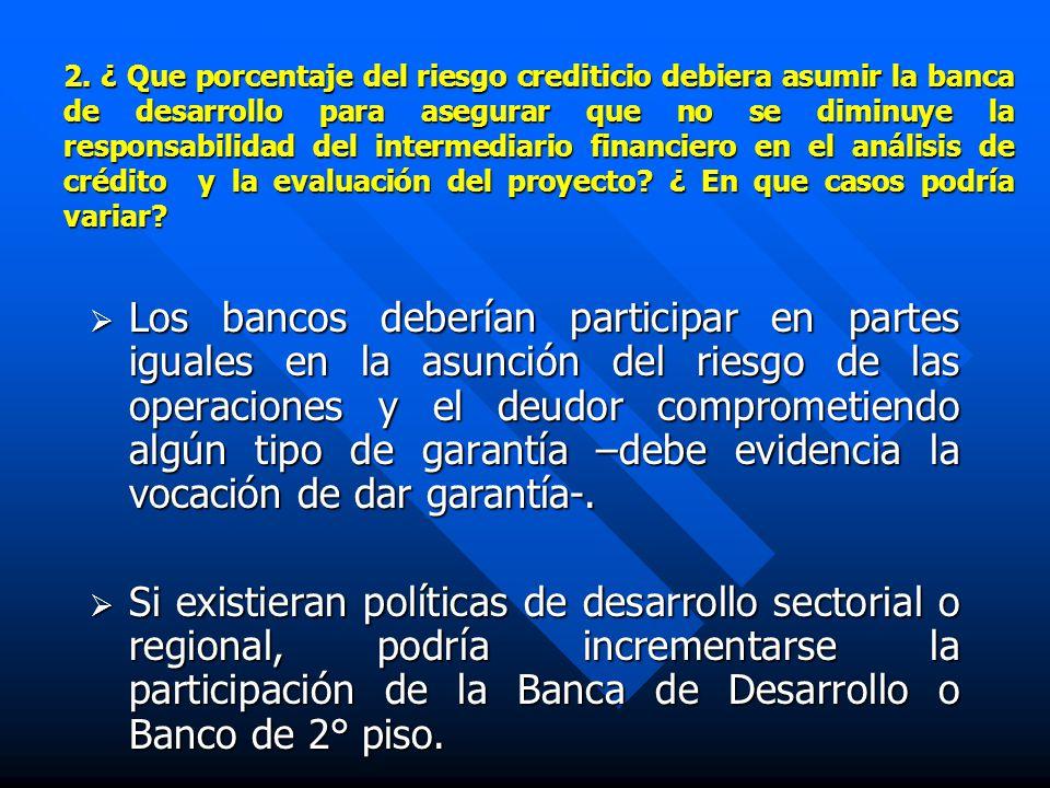 2. ¿ Que porcentaje del riesgo crediticio debiera asumir la banca de desarrollo para asegurar que no se diminuye la responsabilidad del intermediario