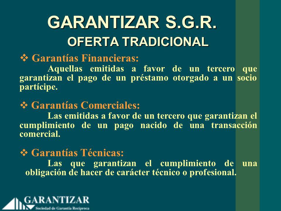 GARANTIZAR S.G.R. OFERTA TRADICIONAL Garantías Financieras: Aquellas emitidas a favor de un tercero que garantizan el pago de un préstamo otorgado a u