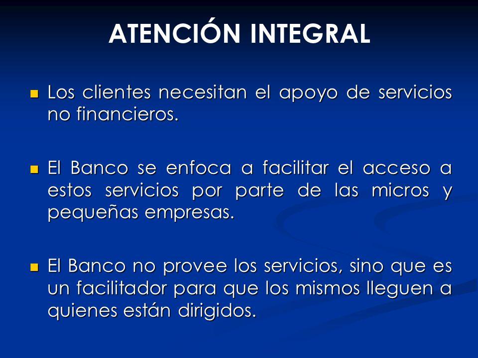 ATENCIÓN INTEGRAL Los clientes necesitan el apoyo de servicios no financieros. Los clientes necesitan el apoyo de servicios no financieros. El Banco s