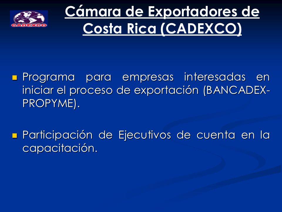 Cámara de Exportadores de Costa Rica (CADEXCO) Programa para empresas interesadas en iniciar el proceso de exportación (BANCADEX- PROPYME). Programa p