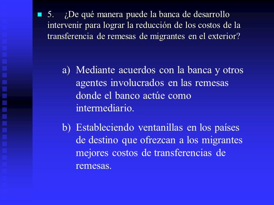 5.¿De qué manera puede la banca de desarrollo intervenir para lograr la reducción de los costos de la transferencia de remesas de migrantes en el exte