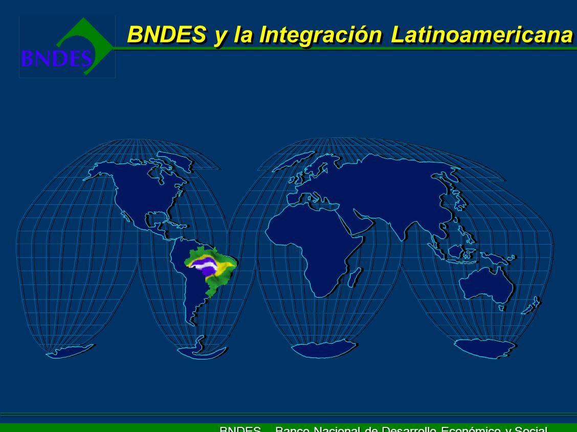 BNDES – Banco Nacional de Desarrollo Económico y Social El Gobierno Federal y la Integración Reducción de la vulnerabilidad económica Incremento de autonomía latinoamericana (complementariedad de las economías) Construcción de la base física/ infraestructura para una integración económica efectiva Fortificación del poder de negociación a través de la consolidación de la posición regional en foros multilaterales
