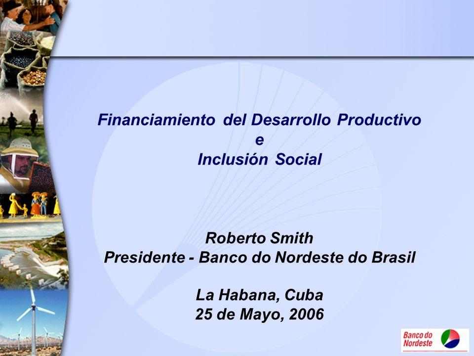 Financiamiento del Desarrollo Productivo e Inclusión Social Roberto Smith Presidente - Banco do Nordeste do Brasil La Habana, Cuba 25 de Mayo, 2006