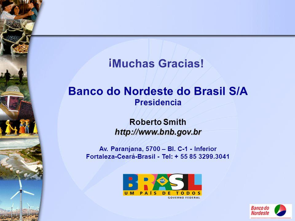 http://www.bnb.gov.br Muchas Gracias! Banco do Nordeste do Brasil S/A Presidencia Roberto Smith http://www.bnb.gov.br Av. Paranjana, 5700 – Bl. C-1 -