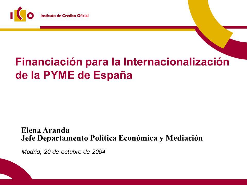Financiación para la Internacionalización de la PYME de España Madrid, 20 de octubre de 2004 Elena Aranda Jefe Departamento Política Económica y Mediación