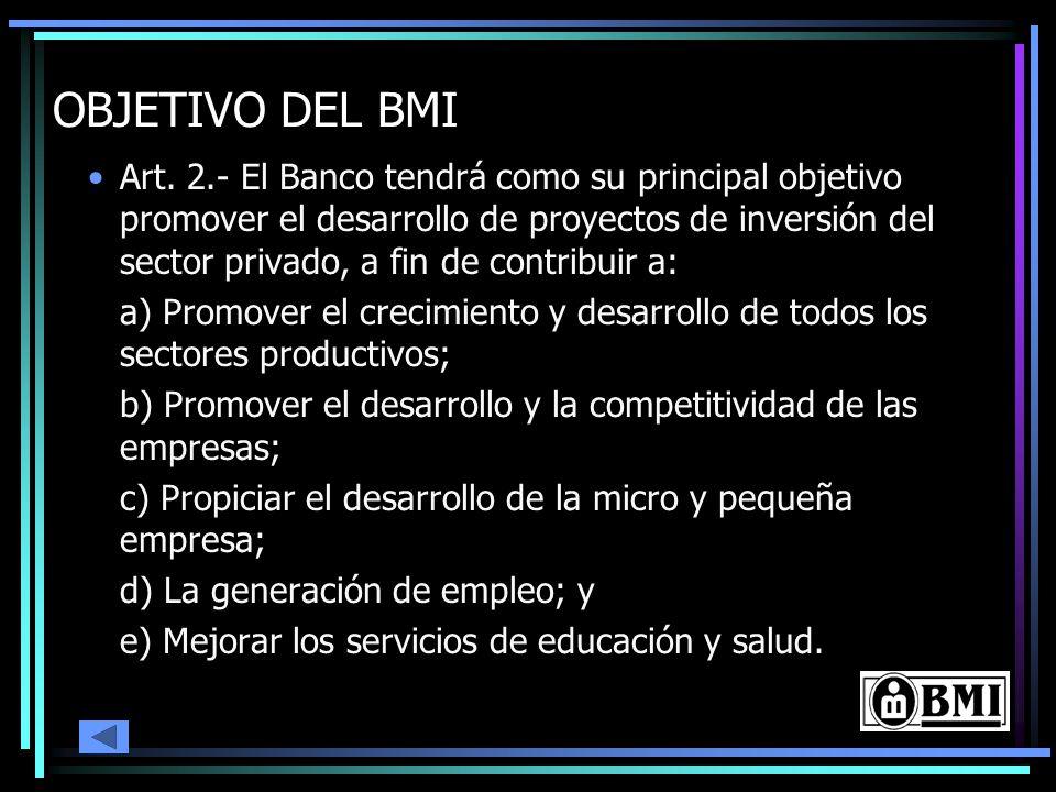 OBJETIVO DEL BMI Art. 2.- El Banco tendrá como su principal objetivo promover el desarrollo de proyectos de inversión del sector privado, a fin de con